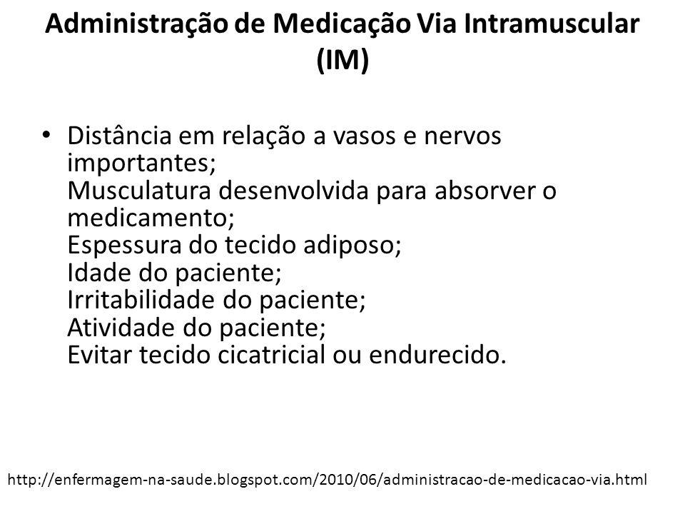 Administração de Medicação Via Intramuscular (IM) Distância em relação a vasos e nervos importantes; Musculatura desenvolvida para absorver o medicame