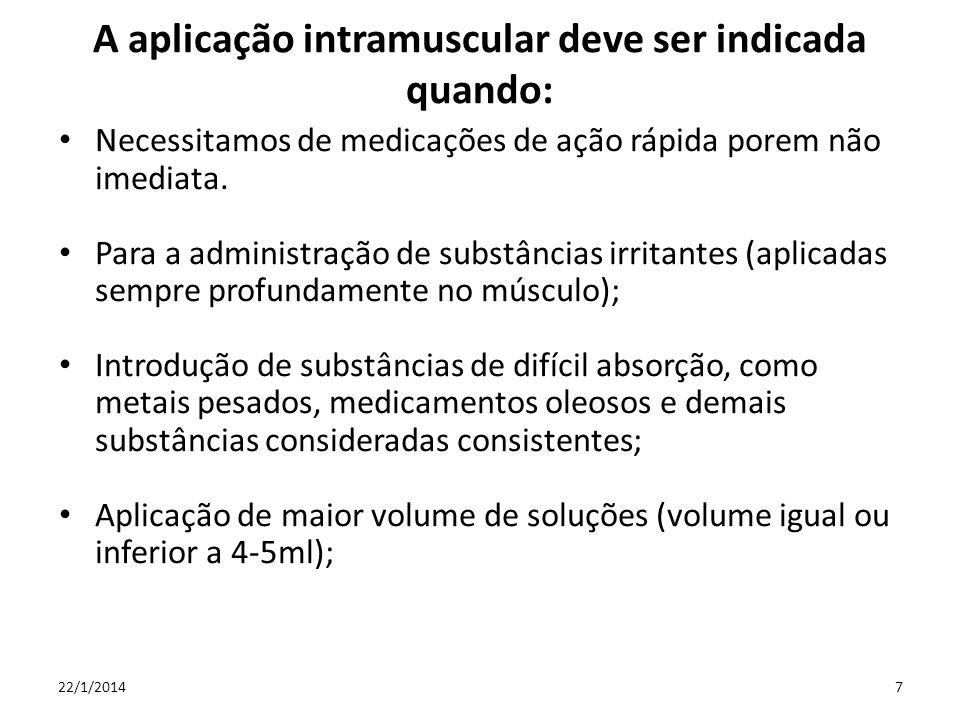 A aplicação intramuscular deve ser indicada quando: Necessitamos de medicações de ação rápida porem não imediata. Para a administração de substâncias