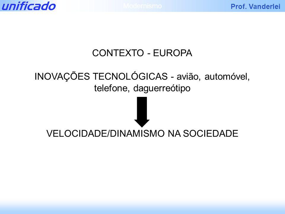 Prof. Vanderlei CONTEXTO - EUROPA INOVAÇÕES TECNOLÓGICAS - avião, automóvel, telefone, daguerreótipo VELOCIDADE/DINAMISMO NA SOCIEDADE Modernismo
