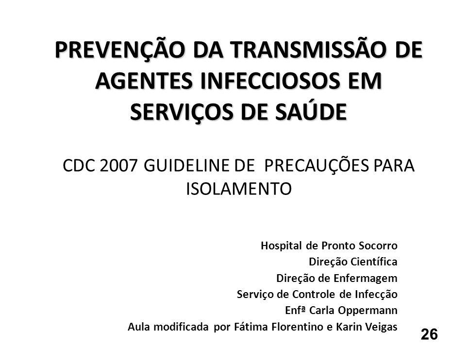 PREVENÇÃO DA TRANSMISSÃO DE AGENTES INFECCIOSOS EM SERVIÇOS DE SAÚDE PREVENÇÃO DA TRANSMISSÃO DE AGENTES INFECCIOSOS EM SERVIÇOS DE SAÚDE CDC 2007 GUI