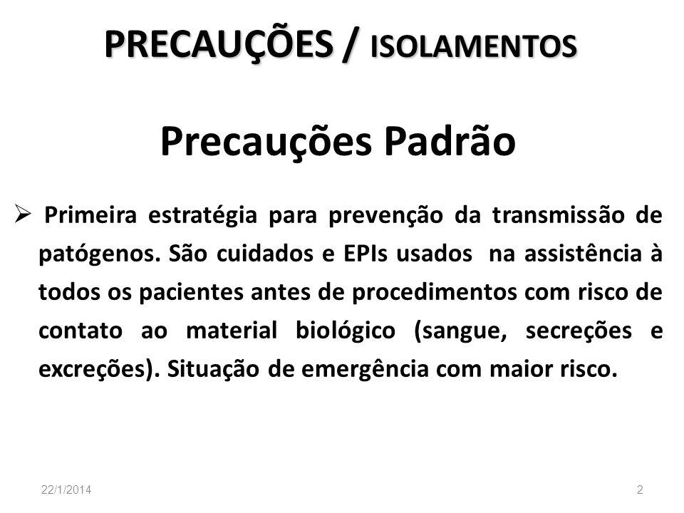 PRECAUÇÕES / ISOLAMENTOS Precauções Padrão Primeira estratégia para prevenção da transmissão de patógenos. São cuidados e EPIs usados na assistência à