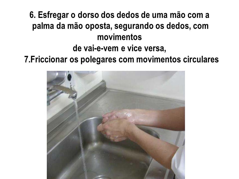 6. Esfregar o dorso dos dedos de uma mão com a palma da mão oposta, segurando os dedos, com movimentos de vai-e-vem e vice versa, 7.Friccionar os pole