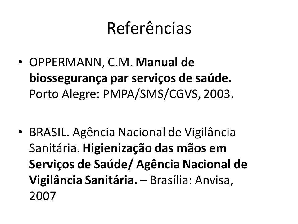 Referências OPPERMANN, C.M. Manual de biossegurança par serviços de saúde. Porto Alegre: PMPA/SMS/CGVS, 2003. BRASIL. Agência Nacional de Vigilância S