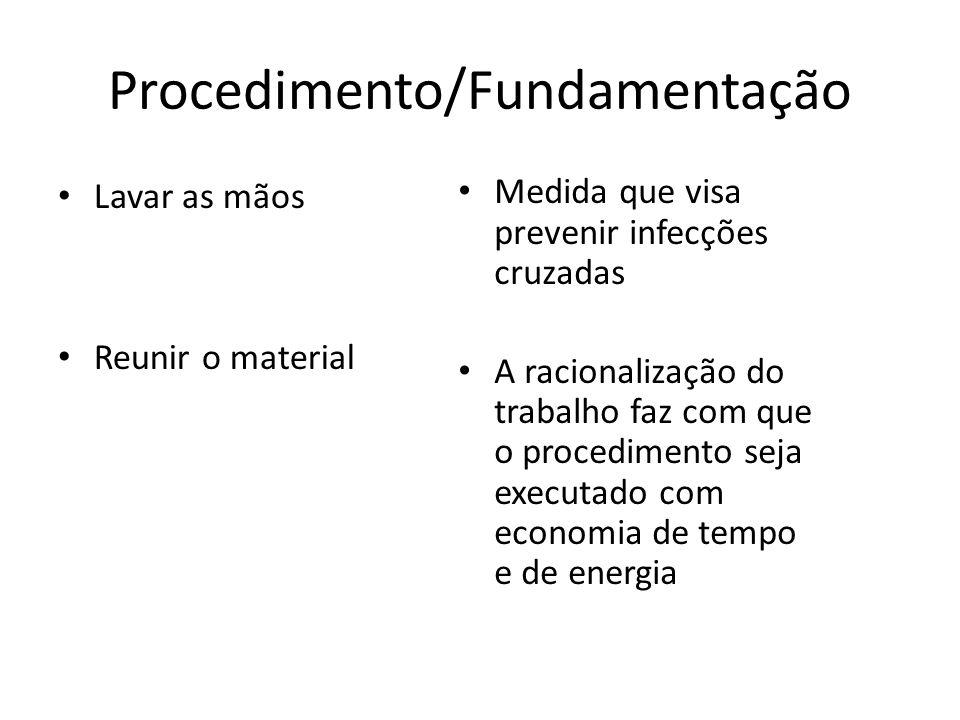 Procedimento/Fundamentação Lavar as mãos Reunir o material Medida que visa prevenir infecções cruzadas A racionalização do trabalho faz com que o proc