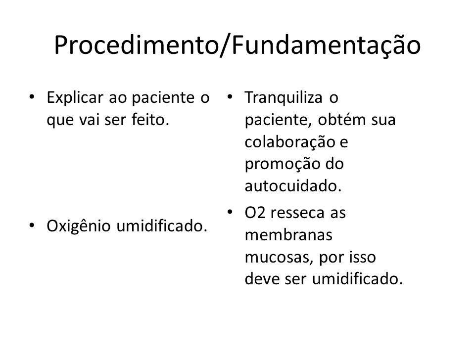 Procedimento/Fundamentação Explicar ao paciente o que vai ser feito. Oxigênio umidificado. Tranquiliza o paciente, obtém sua colaboração e promoção do