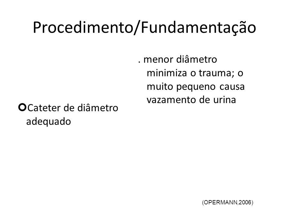 Procedimento/Fundamentação Cateter de diâmetro adequado. menor diâmetro minimiza o trauma; o muito pequeno causa vazamento de urina (OPERMANN,2006)