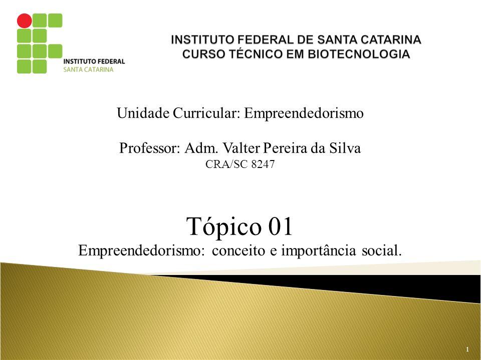 Unidade Curricular: Empreendedorismo Professor: Adm. Valter Pereira da Silva CRA/SC 8247 Tópico 01 Empreendedorismo: conceito e importância social. 1