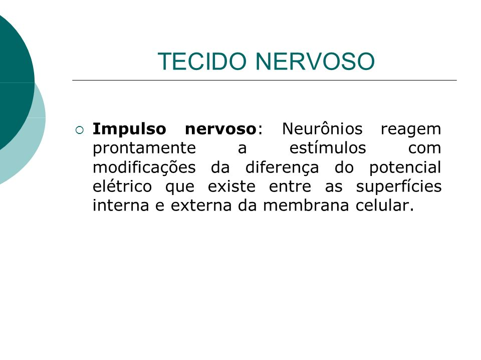 TECIDO NERVOSO Impulso nervoso: Neurônios reagem prontamente a estímulos com modificações da diferença do potencial elétrico que existe entre as super