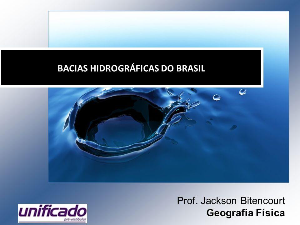 BACIAS HIDROGRÁFICAS DO BRASIL Prof. Jackson Bitencourt Geografia Física