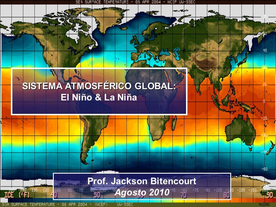 SISTEMA ATMOSFÉRICO GLOBAL: El Niño & La Niña Prof. Jackson Bitencourt Agosto 2010