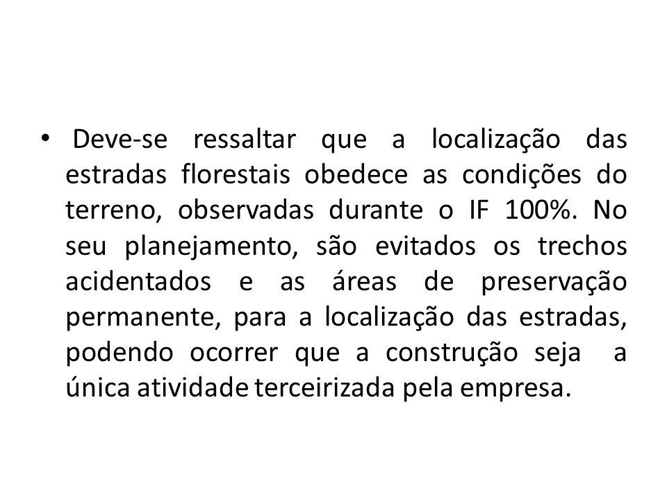 Deve-se ressaltar que a localização das estradas florestais obedece as condições do terreno, observadas durante o IF 100%. No seu planejamento, são ev