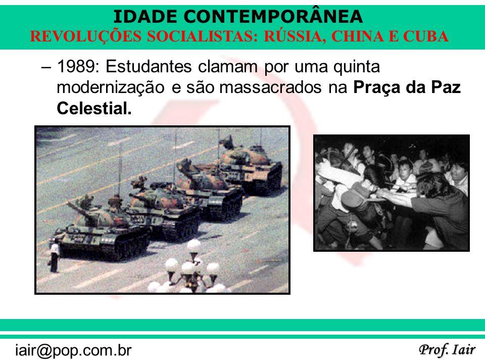 IDADE CONTEMPORÂNEA Prof. Iair iair@pop.com.br REVOLUÇÕES SOCIALISTAS: RÚSSIA, CHINA E CUBA –1989: Estudantes clamam por uma quinta modernização e são