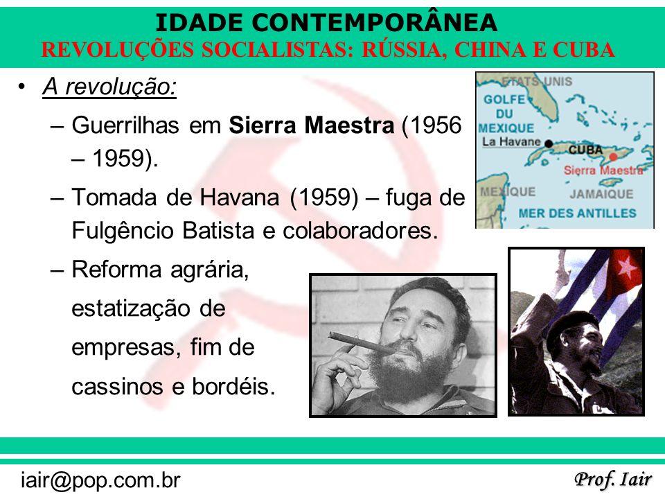 IDADE CONTEMPORÂNEA Prof. Iair iair@pop.com.br REVOLUÇÕES SOCIALISTAS: RÚSSIA, CHINA E CUBA A revolução: –Guerrilhas em Sierra Maestra (1956 – 1959).