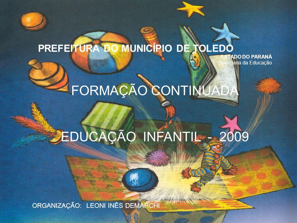 PREFEITURA DO MUNICÍPIO DE TOLEDO ESTADO DO PARANÁ Secretaria da Educação FORMAÇÃO CONTINUADA EDUCAÇÃO INFANTIL - 2009 ORGANIZAÇÃO: LEONI INÊS DEMARCH