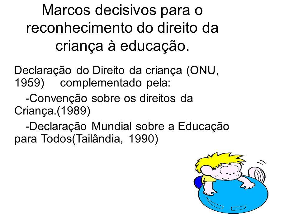 Marcos decisivos para o reconhecimento do direito da criança à educação. Declaração do Direito da criança (ONU, 1959) complementado pela: -Convenção s