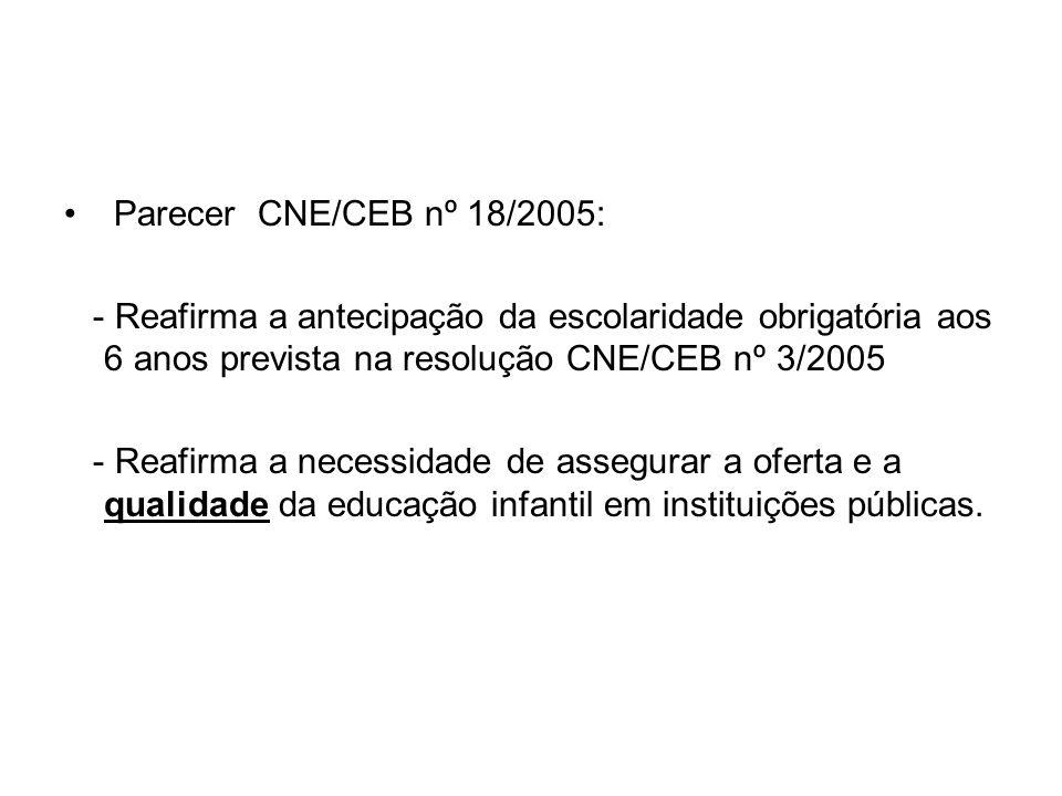 Parecer CNE/CEB nº 18/2005: - Reafirma a antecipação da escolaridade obrigatória aos 6 anos prevista na resolução CNE/CEB nº 3/2005 - Reafirma a neces