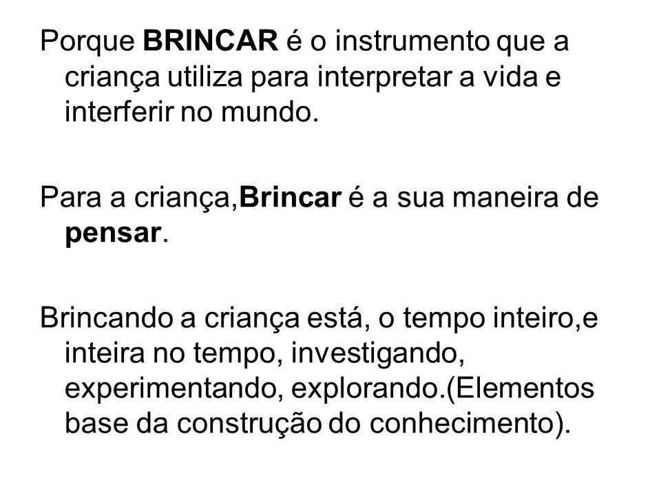 Porque BRINCAR é o instrumento que a criança utiliza para interpretar a vida e interferir no mundo. Para a criança,Brincar é a sua maneira de pensar.