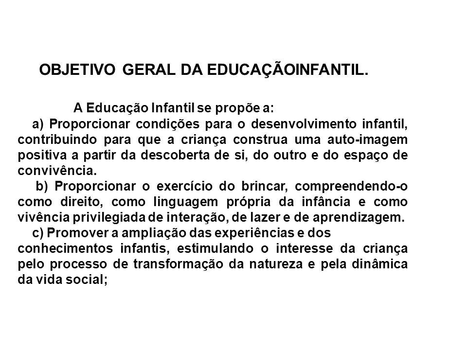 OBJETIVO GERAL DA EDUCAÇÃOINFANTIL. A Educação Infantil se propõe a: a) Proporcionar condições para o desenvolvimento infantil, contribuindo para que