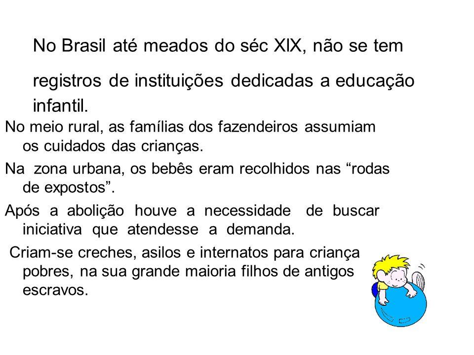 No Brasil até meados do séc XlX, não se tem registros de instituições dedicadas a educação infantil. No meio rural, as famílias dos fazendeiros assumi