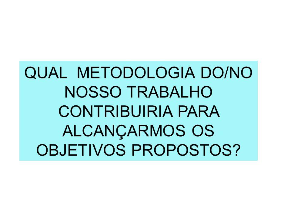 QUAL METODOLOGIA DO/NO NOSSO TRABALHO CONTRIBUIRIA PARA ALCANÇARMOS OS OBJETIVOS PROPOSTOS?