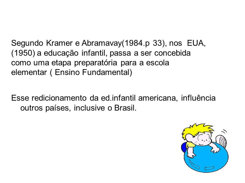 Esse redicionamento da ed.infantil americana, influência outros países, inclusive o Brasil. Segundo Kramer e Abramavay(1984.p 33), nos EUA, (1950) a e