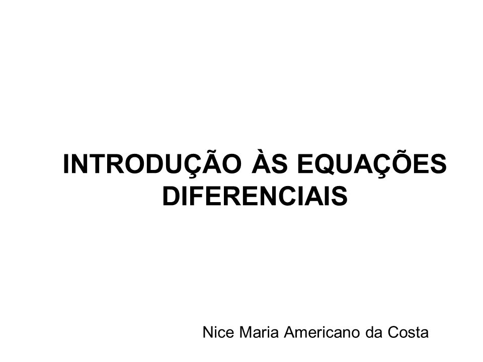 INTRODUÇÃO ÀS EQUAÇÕES DIFERENCIAIS Nice Maria Americano da Costa