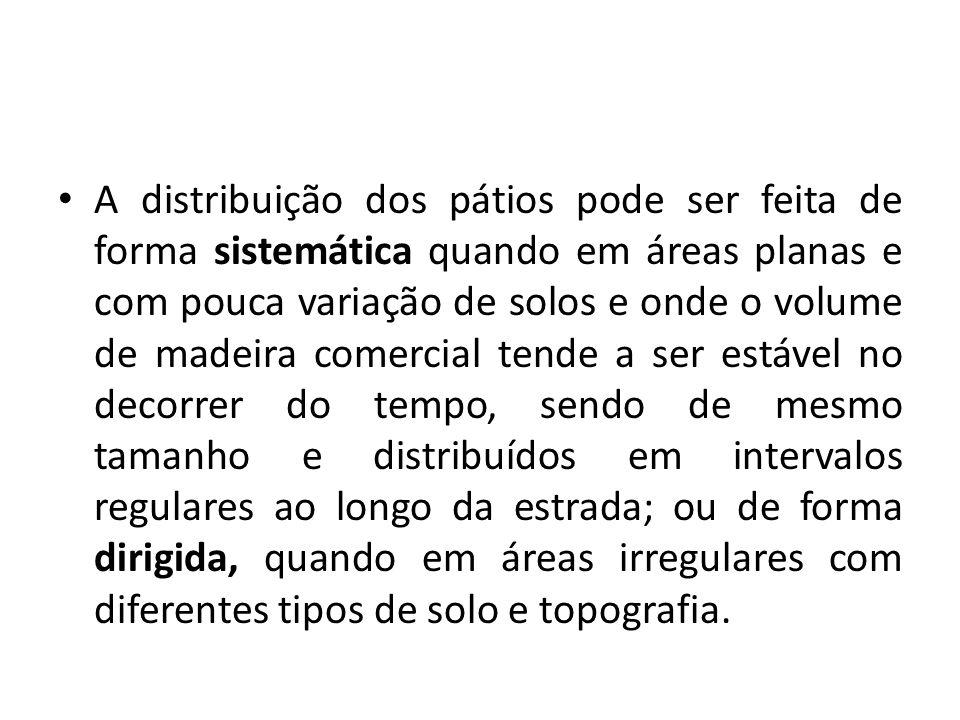A distribuição dos pátios pode ser feita de forma sistemática quando em áreas planas e com pouca variação de solos e onde o volume de madeira comercia