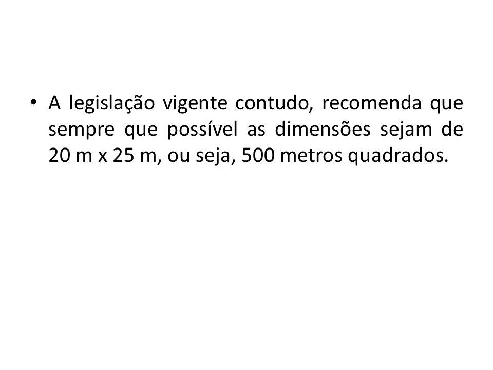 A legislação vigente contudo, recomenda que sempre que possível as dimensões sejam de 20 m x 25 m, ou seja, 500 metros quadrados.