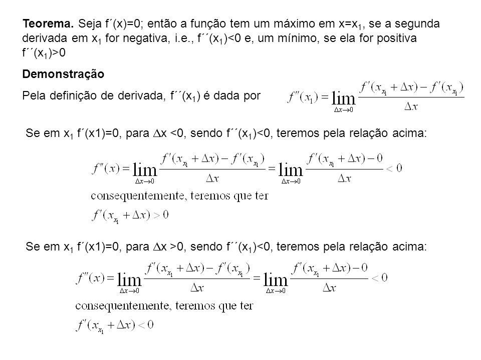 Teorema. Seja f´(x)=0; então a função tem um máximo em x=x 1, se a segunda derivada em x 1 for negativa, i.e., f´´(x 1 ) 0 Demonstração Pela definição