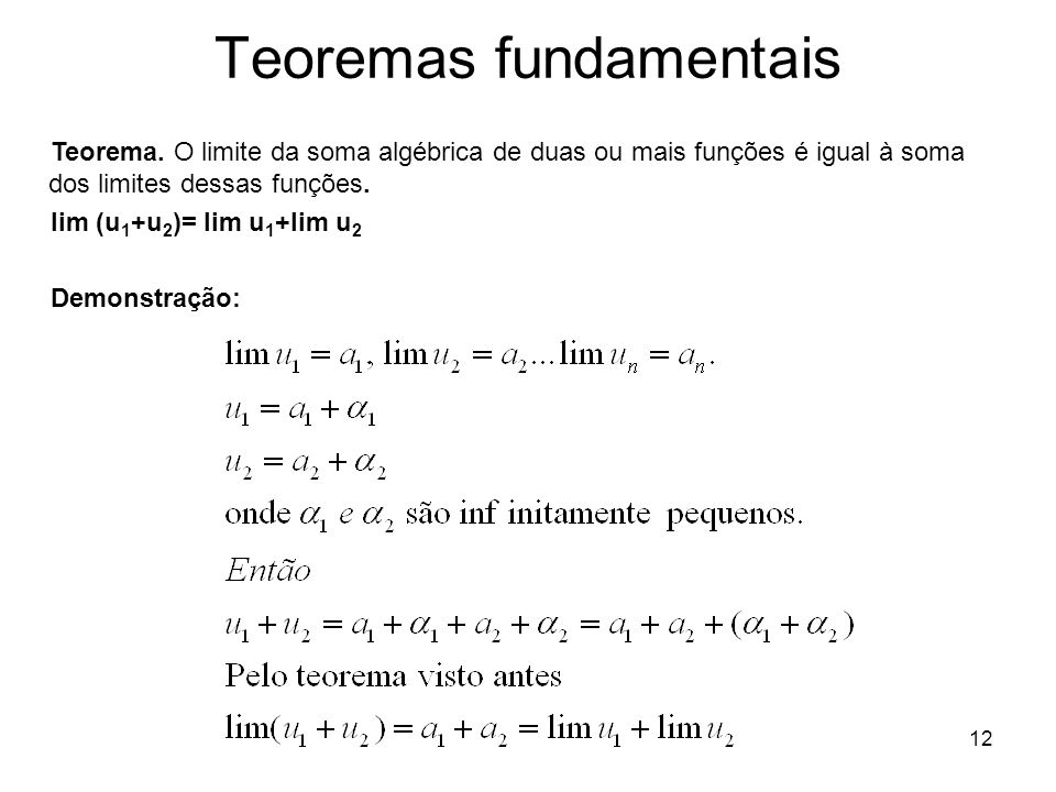 12 Teoremas fundamentais Teorema. O limite da soma algébrica de duas ou mais funções é igual à soma dos limites dessas funções. lim (u 1 +u 2 )= lim u