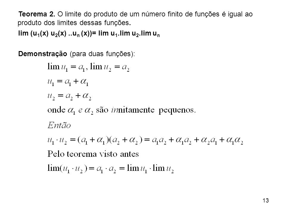 13 Teorema 2. O limite do produto de um número finito de funções é igual ao produto dos limites dessas funções. lim (u 1 (x) u 2 (x)..u n (x))= lim u