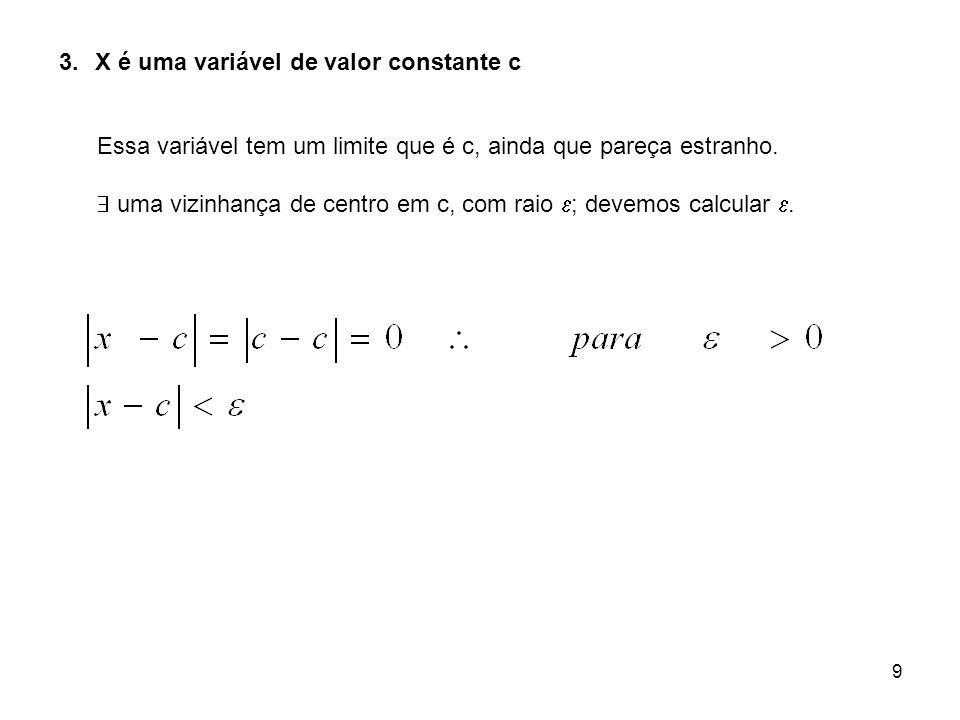 9 3.X é uma variável de valor constante c Essa variável tem um limite que é c, ainda que pareça estranho. uma vizinhança de centro em c, com raio ; de