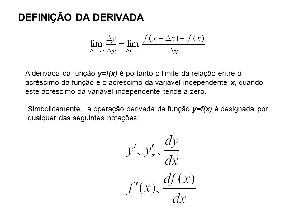 DEFINIÇÃO DA DERIVADA A derivada da função y=f(x) é portanto o limite da relação entre o acréscimo da função e o acréscimo da variável independente x,