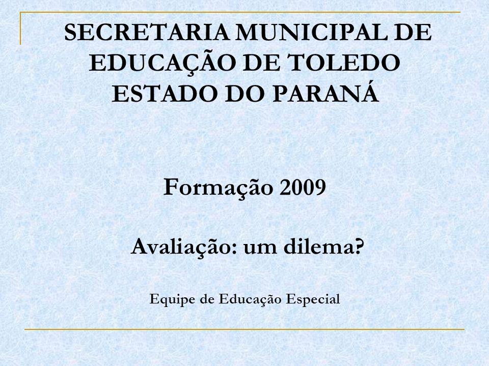 SECRETARIA MUNICIPAL DE EDUCAÇÃO DE TOLEDO ESTADO DO PARANÁ Formação 2009 Avaliação: um dilema? Equipe de Educação Especial