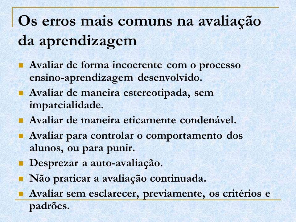 Os erros mais comuns na avaliação da aprendizagem Avaliar de forma incoerente com o processo ensino-aprendizagem desenvolvido. Avaliar de maneira este