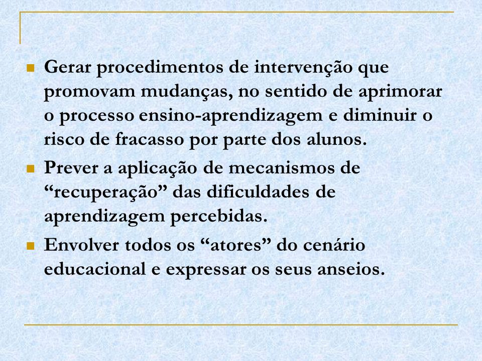 Gerar procedimentos de intervenção que promovam mudanças, no sentido de aprimorar o processo ensino-aprendizagem e diminuir o risco de fracasso por pa