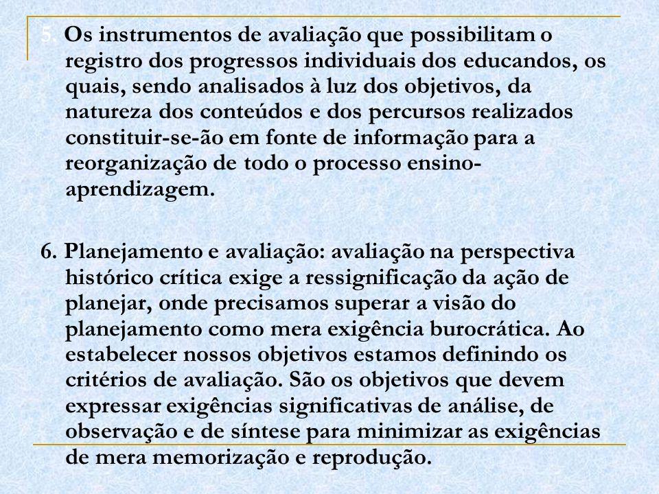 5. Os instrumentos de avaliação que possibilitam o registro dos progressos individuais dos educandos, os quais, sendo analisados à luz dos objetivos,