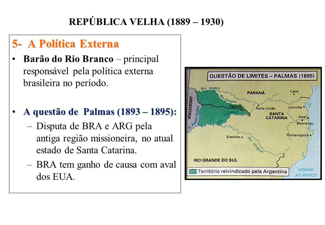 BRASIL REPÚBLICA (1889 – ) REPÚBLICA VELHA (1889 – 1930) 5- A Política Externa Barão do Rio Branco – principal responsável pela política externa brasileira no período.
