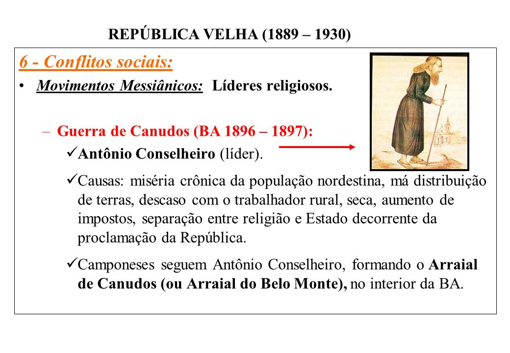 BRASIL REPÚBLICA (1889 – ) REPÚBLICA VELHA (1889 – 1930) 6 - Conflitos sociais: Movimentos Messiânicos: Líderes religiosos. –Guerra de Canudos (BA 189