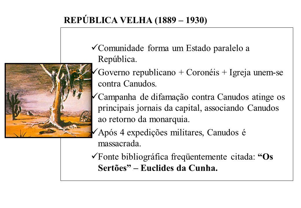 BRASIL REPÚBLICA (1889 – ) REPÚBLICA VELHA (1889 – 1930) Comunidade forma um Estado paralelo a República.