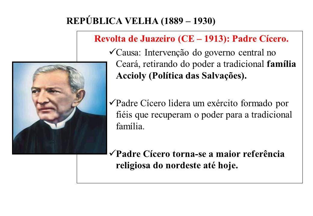 BRASIL REPÚBLICA (1889 – ) REPÚBLICA VELHA (1889 – 1930) Revolta de Juazeiro (CE – 1913): Padre Cícero.
