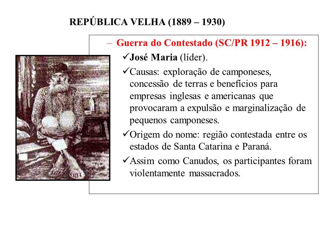 BRASIL REPÚBLICA (1889 – ) REPÚBLICA VELHA (1889 – 1930) –Guerra do Contestado (SC/PR 1912 – 1916): José Maria (líder).