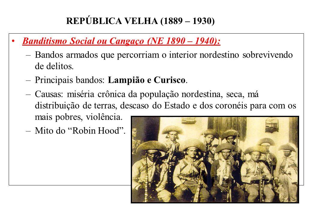 BRASIL REPÚBLICA (1889 – ) REPÚBLICA VELHA (1889 – 1930) Banditismo Social ou Cangaço (NE 1890 – 1940): –Bandos armados que percorriam o interior nordestino sobrevivendo de delitos.