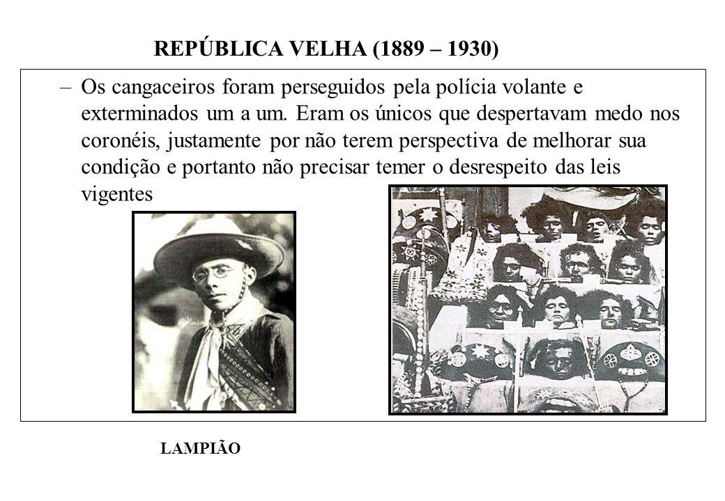 BRASIL REPÚBLICA (1889 – ) REPÚBLICA VELHA (1889 – 1930) –Os cangaceiros foram perseguidos pela polícia volante e exterminados um a um.
