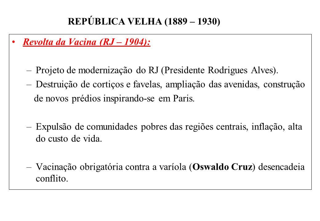 BRASIL REPÚBLICA (1889 – ) REPÚBLICA VELHA (1889 – 1930) Revolta da Vacina (RJ – 1904): –Projeto de modernização do RJ (Presidente Rodrigues Alves).