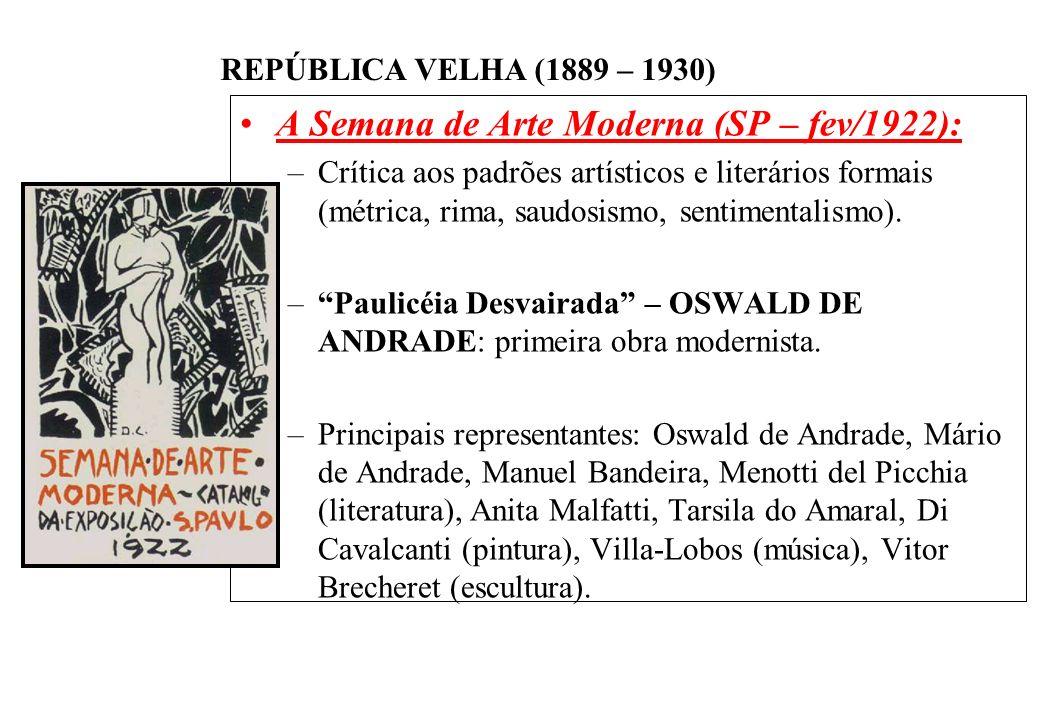 BRASIL REPÚBLICA (1889 – ) REPÚBLICA VELHA (1889 – 1930) A Semana de Arte Moderna (SP – fev/1922): –Crítica aos padrões artísticos e literários formais (métrica, rima, saudosismo, sentimentalismo).
