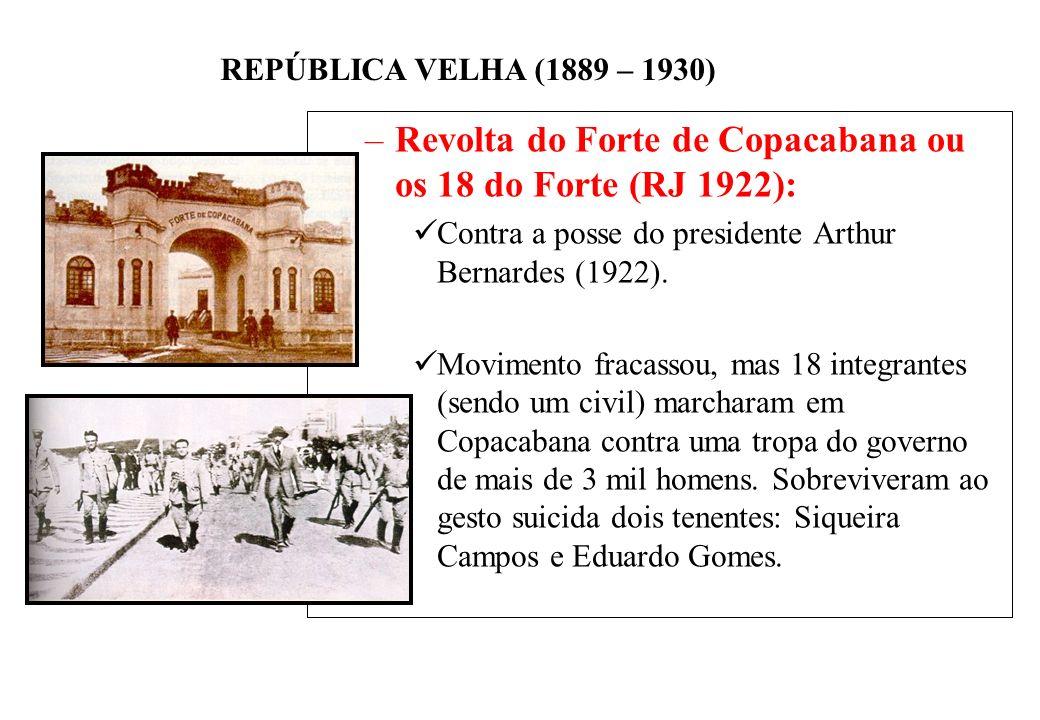 BRASIL REPÚBLICA (1889 – ) REPÚBLICA VELHA (1889 – 1930) –Revolta do Forte de Copacabana ou os 18 do Forte (RJ 1922): Contra a posse do presidente Arthur Bernardes (1922).