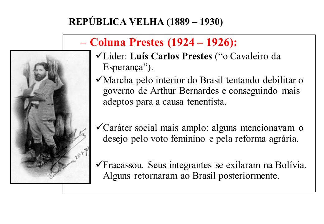 BRASIL REPÚBLICA (1889 – ) REPÚBLICA VELHA (1889 – 1930) –Coluna Prestes (1924 – 1926): Líder: Luís Carlos Prestes (o Cavaleiro da Esperança).