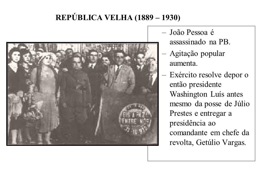 BRASIL REPÚBLICA (1889 – ) REPÚBLICA VELHA (1889 – 1930) –João Pessoa é assassinado na PB. –Agitação popular aumenta. –Exército resolve depor o então
