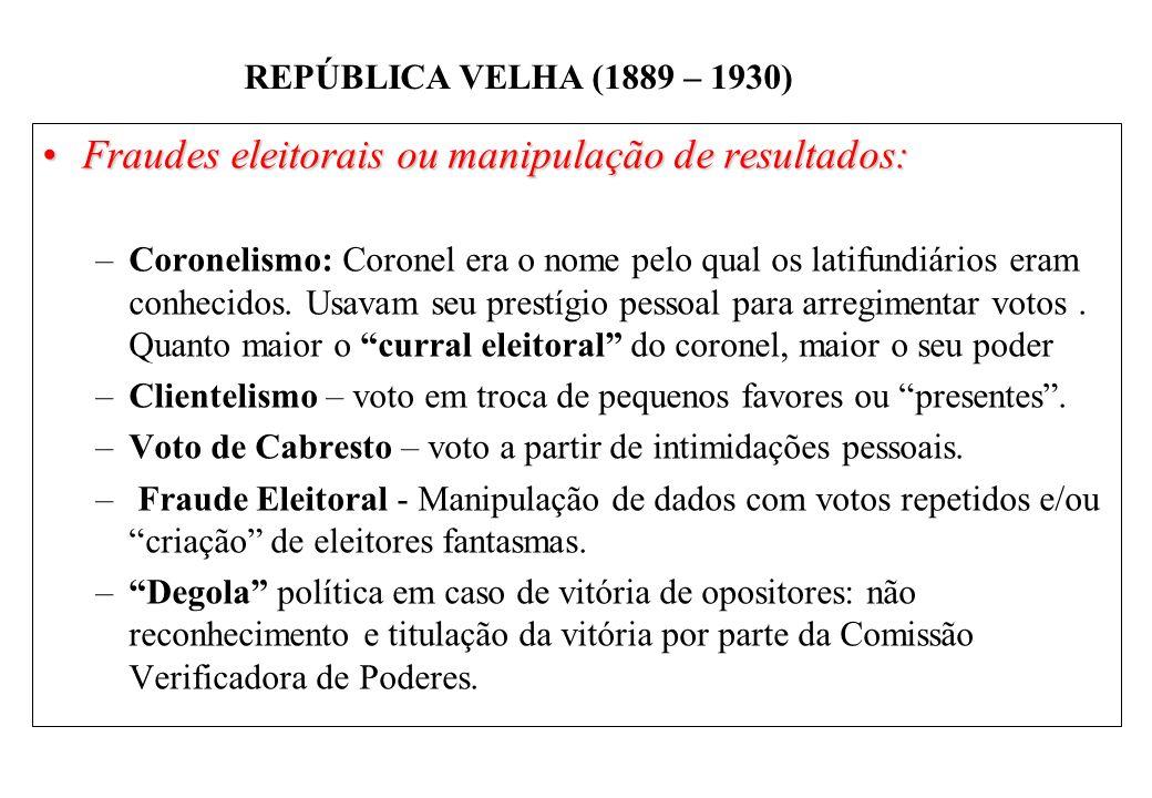 BRASIL REPÚBLICA (1889 – ) REPÚBLICA VELHA (1889 – 1930) Fraudes eleitorais ou manipulação de resultados:Fraudes eleitorais ou manipulação de resultados: –Coronelismo: Coronel era o nome pelo qual os latifundiários eram conhecidos.
